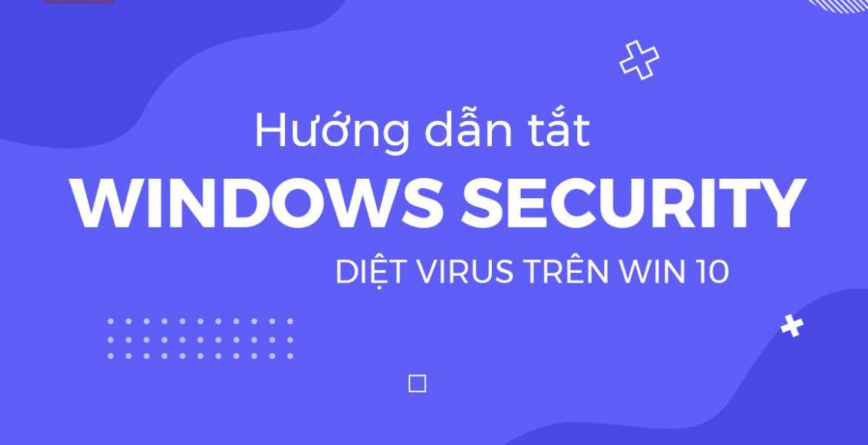 Hướng dẫn tắt Windows Security diệt virus trên win 10